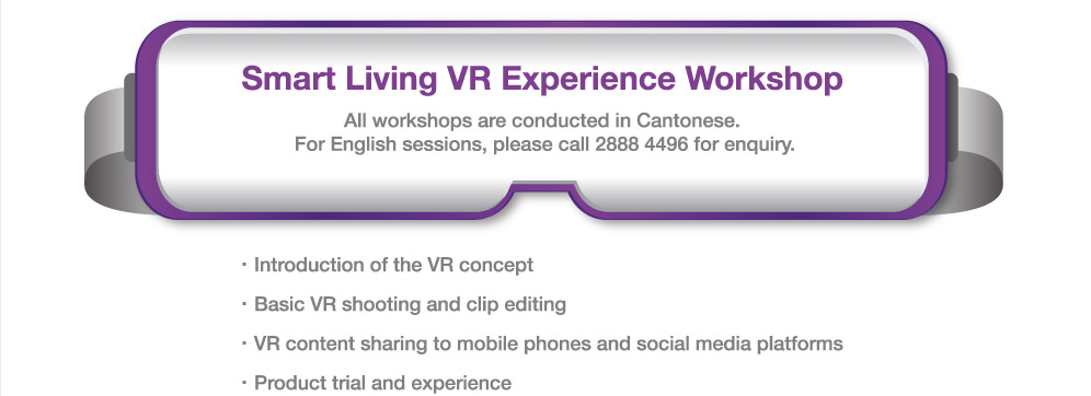 Smart Living VR Experience Workshop: All workshops are conducted in Cantonese. For English sessions, please call 2888 4496 for enquiry. - Introduction of the VR concept - Basic VR shooting and clip editing - VR content sharing to mobile phones and social platforms - Product trial and experience