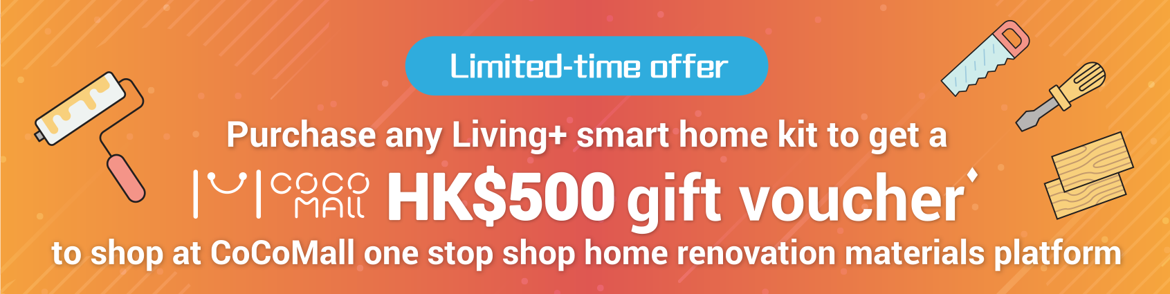 Limited-time offer Purchase any Living+ smart home kit to get a COCO MALL HK$500 gift voucher to shop at CoCoMall one stop shop home renovation materials platform